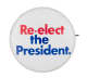 Re-elect the President period Political Button Museum