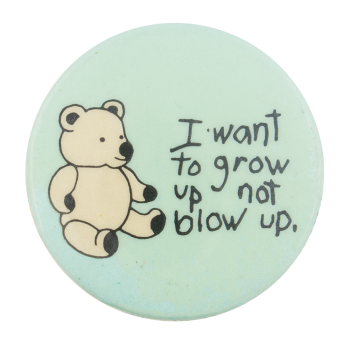I Want to Grow Up Not Blow Up Cause Button Museum