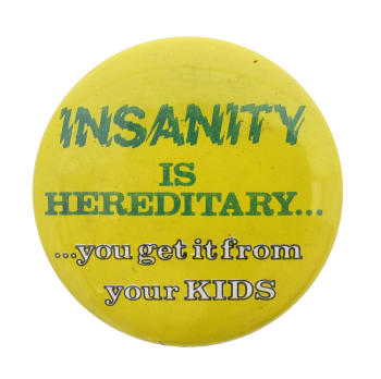 Insanity is Hereditary Humorous Button Museum