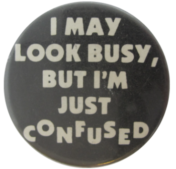 I May Look Busy, But I'm Just Confused Social Lubricators Button Museum