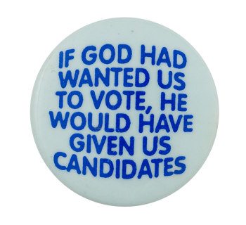 If God Had Wanted Us To Vote Political Button Museum