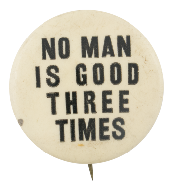 No Man is Good Three Times Political Button Museum