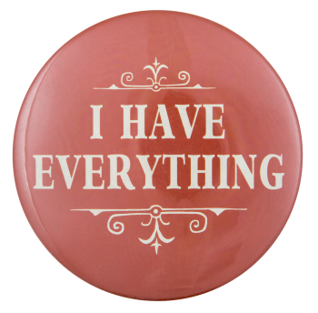 I Have Everything Social Lubricators Button Museum