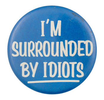 I'm Surrounded By Idiots Social Lubricators Button Museum
