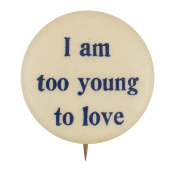 I Am Too Young To Love Social Lubricators Button Museum