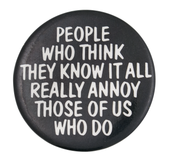 People Who Think They Know it all Social Lubricator Button Museum