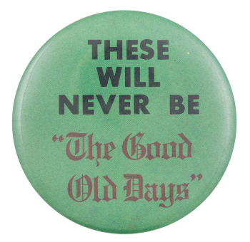 These Will Never Be The Good Old Days Social Lubricators Button Museum