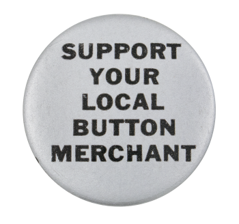 Support Your Local Button Merchant Silver Self Referential Button Museum