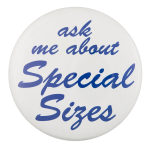 Ask Me About Special Sizes Ask Me Button Museum