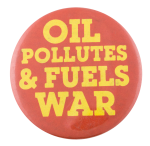 Oil Pollutes and Fuels War Cause Button Museum