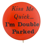 Kiss Me Quick I'm Double Parked Entertainment Button Museum