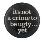 It's Not a Crime to Be Ugly Humorous Button Museum