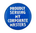 Proudly Serving My Corporate Masters Humorous Button Museum