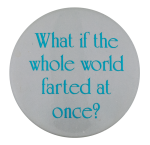 The Whole World Farted Humorous Button Museum