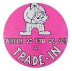 Where Do You Go For a Trade-In Humorous Button Museum