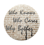 Who Knows Who Cares Why Bother Humorous Button Museum