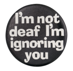 I'm Not Deaf I'm Ignoring You Social Lubricator Button Museum