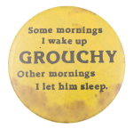 Some Mornings I Wake Up Grouchy Social Lubricators Button Museum