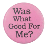 Was What Good For Me Social Lubricator Button Museum