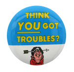 Think You Got Troubles Social Lubricators Button Museum