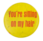 You're Sitting on My Hair Social Lubricator Button Museum